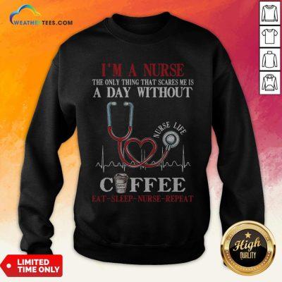 Fall I'm A Nurse The Only Thing That Scares Me Is A Day Without Coffee Eat Sleep Nurse Repeat Sweatshirt - Design By Weathertees.com