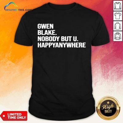 Famous Gwen Blake Nobody But U Happy Anywhere Shirt - Design By Weathertees.com