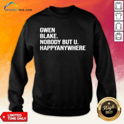 Famous Gwen Blake Nobody But U Happy Anywhere Sweatshirt - Design By Weathertees.com