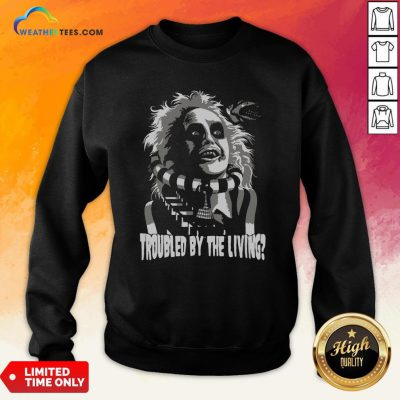 Funny Troubled By The Living Sweatshirt