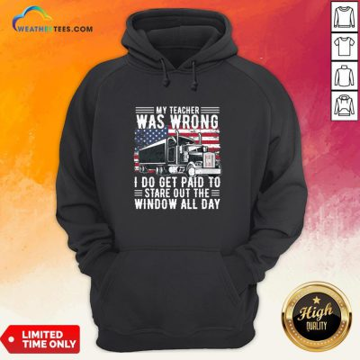 Funny Trucker My Teacher Was Wrong I Do Get Paid To Stare Out The Window All Day Hoodie