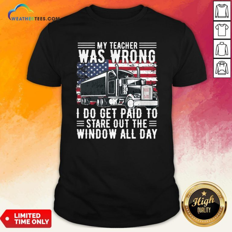 Funny Trucker My Teacher Was Wrong I Do Get Paid To Stare Out The Window All Day Shirt