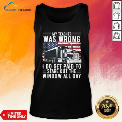 Funny Trucker My Teacher Was Wrong I Do Get Paid To Stare Out The Window All Day Tank Top