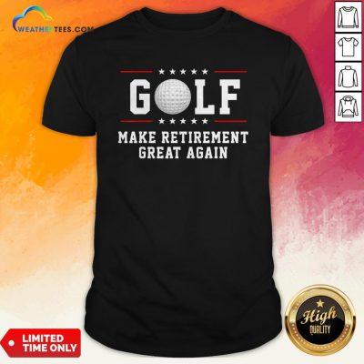 Golf Make Retirement Great Again Shirt