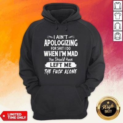 I Aint Apologizing For Shit I Do When I'm Mad You Should Have Left Me The Fuck Alone Hoodie