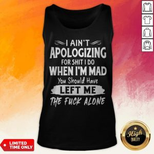 I Aint Apologizing For Shit I Do When I'm Mad You Should Have Left Me The Fuck Alone Tank Top