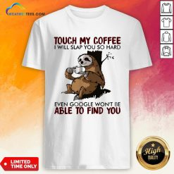 Make Sloth Touch My Coffee I Will Slap You So Hard Even Google Won't Be Able To Find You Shirt - Design By Weathertees.com