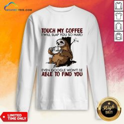 Make Sloth Touch My Coffee I Will Slap You So Hard Even Google Won't Be Able To Find You Sweatshirt - Design By Weathertees.com