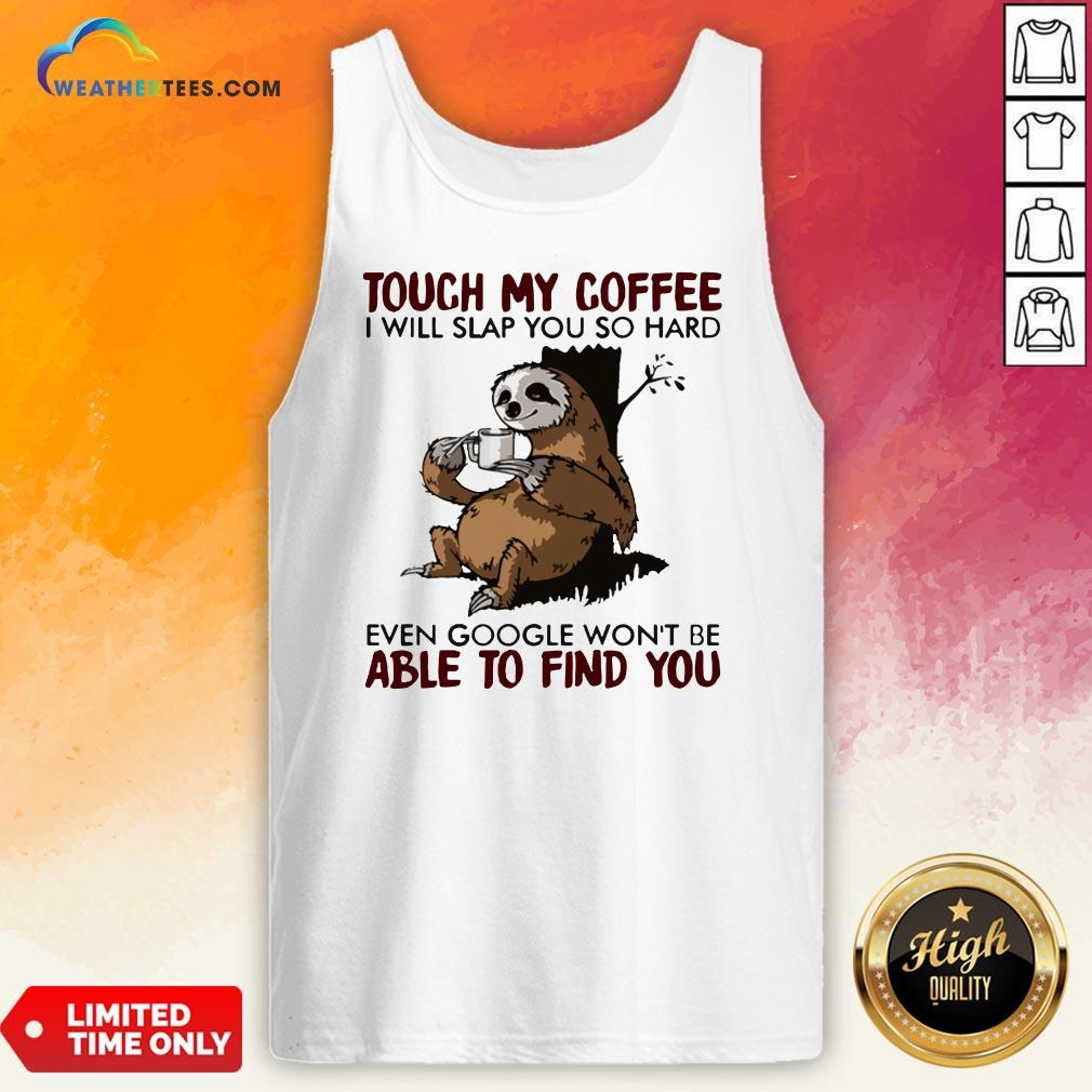 Make Sloth Touch My Coffee I Will Slap You So Hard Even Google Won't Be Able To Find You Tank Top- Design By Weathertees.com