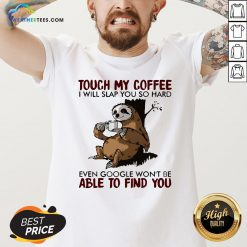 Make Sloth Touch My Coffee I Will Slap You So Hard Even Google Won't Be Able To Find You V-neck - Design By Weathertees.com