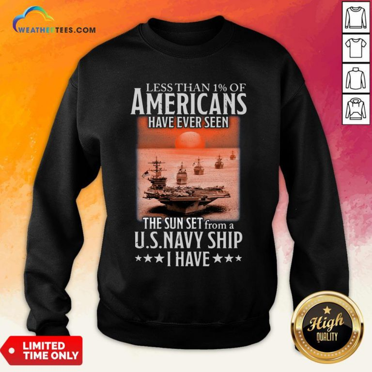 More Less Than 1 Of Americans Have Ever Seen The Sun Set From A Us Navy Ship I Have Sweatshirt - Design By Weathertees.com