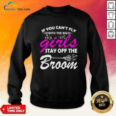 Official If You Can't Fly With The Big Girls Stay Off The Broom Sweatshirt- Design By Weathertees.com