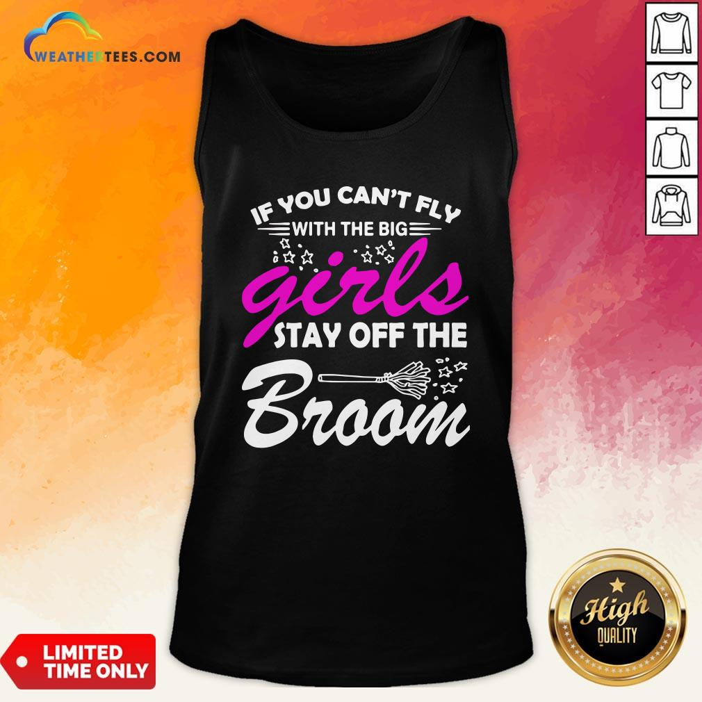 Official If You Can't Fly With The Big Girls Stay Off The Broom Tank Top- Design By Weathertees.com