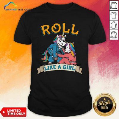 Official Jiu Jitsu Unicorn Mma Roll Like Girl Shirts - Design By Weathertees.com