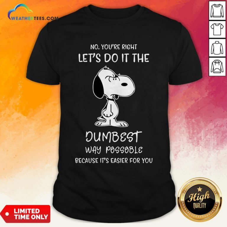 Official Snoopy No You Are Right Lets Do It The Dumbest Way Possible Because Its Easier For You Shirts - Design By Weathertees.com
