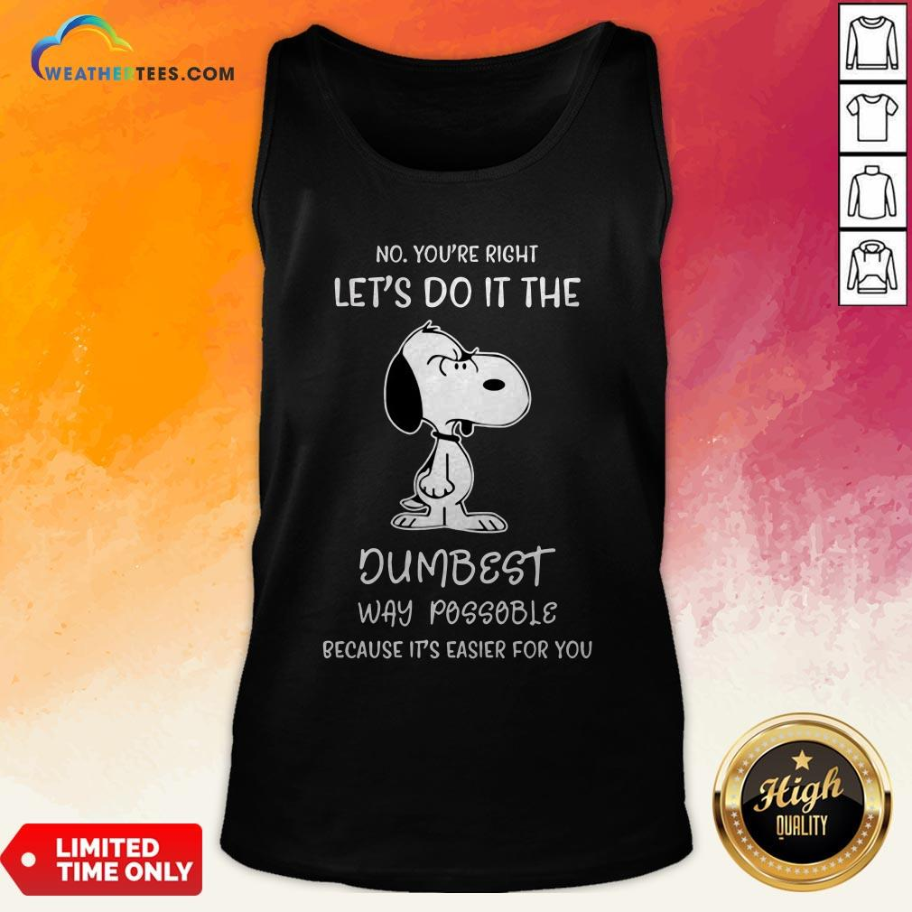 Official Snoopy No You Are Right Lets Do It The Dumbest Way Possible Because Its Easier For You Tank Top - Design By Weathertees.com