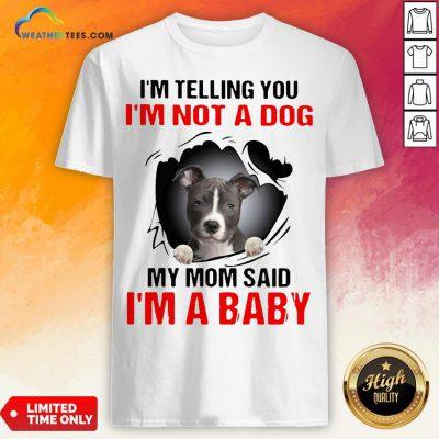 Pitbull Dog I'm Telling You I'm Not A Dog My Mom Said I'm A Baby Shirt