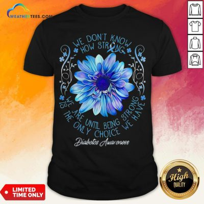 We Don't Know How Strong We Are Until Being Strong Is The Only Choice We Have Diabetes Awareness Shirt