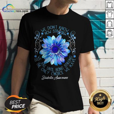 We Don't Know How Strong We Are Until Being Strong Is The Only Choice We Have Diabetes Awareness V-neck