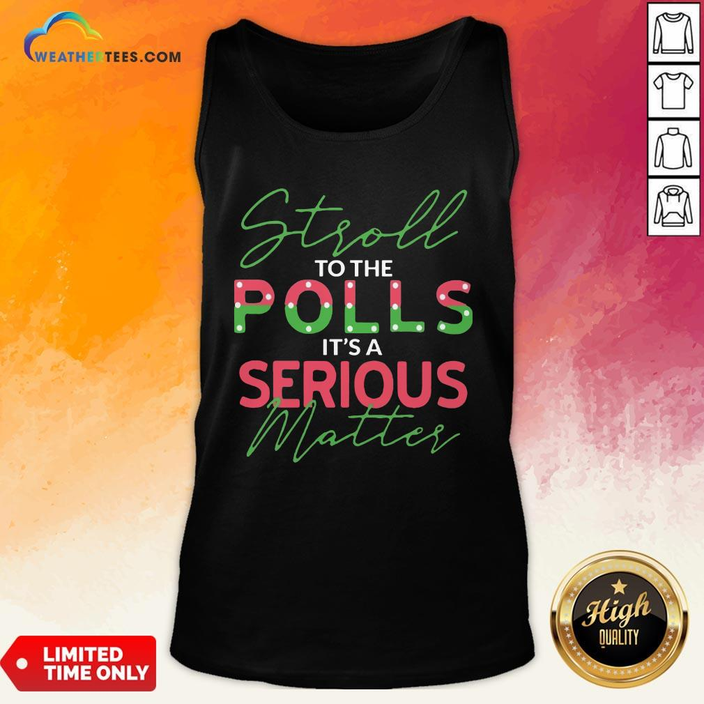 When Stroll To The Polls It's A Serious Matter Tank Top - Design By Weathertees.com