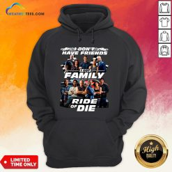 Why I Don't Have Friends I Got Family Ride Of Die Fast And Furious Hoodie - Design By Weathertees.com