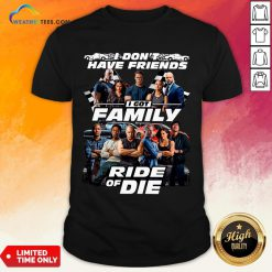 Why I Don't Have Friends I Got Family Ride Of Die Fast And Furious Shirt - Design By Weathertees.com
