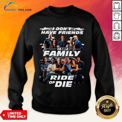 Why I Don't Have Friends I Got Family Ride Of Die Fast And Furious Sweatshirt - Design By Weathertees.com