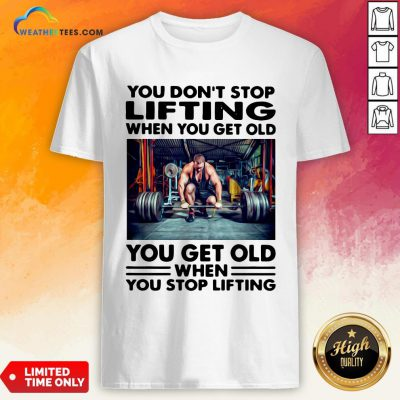 Will You Don't Stop Lifting When You Get Old You Get Old When You Stop Lifting Shirt - Design By Weathertees.com