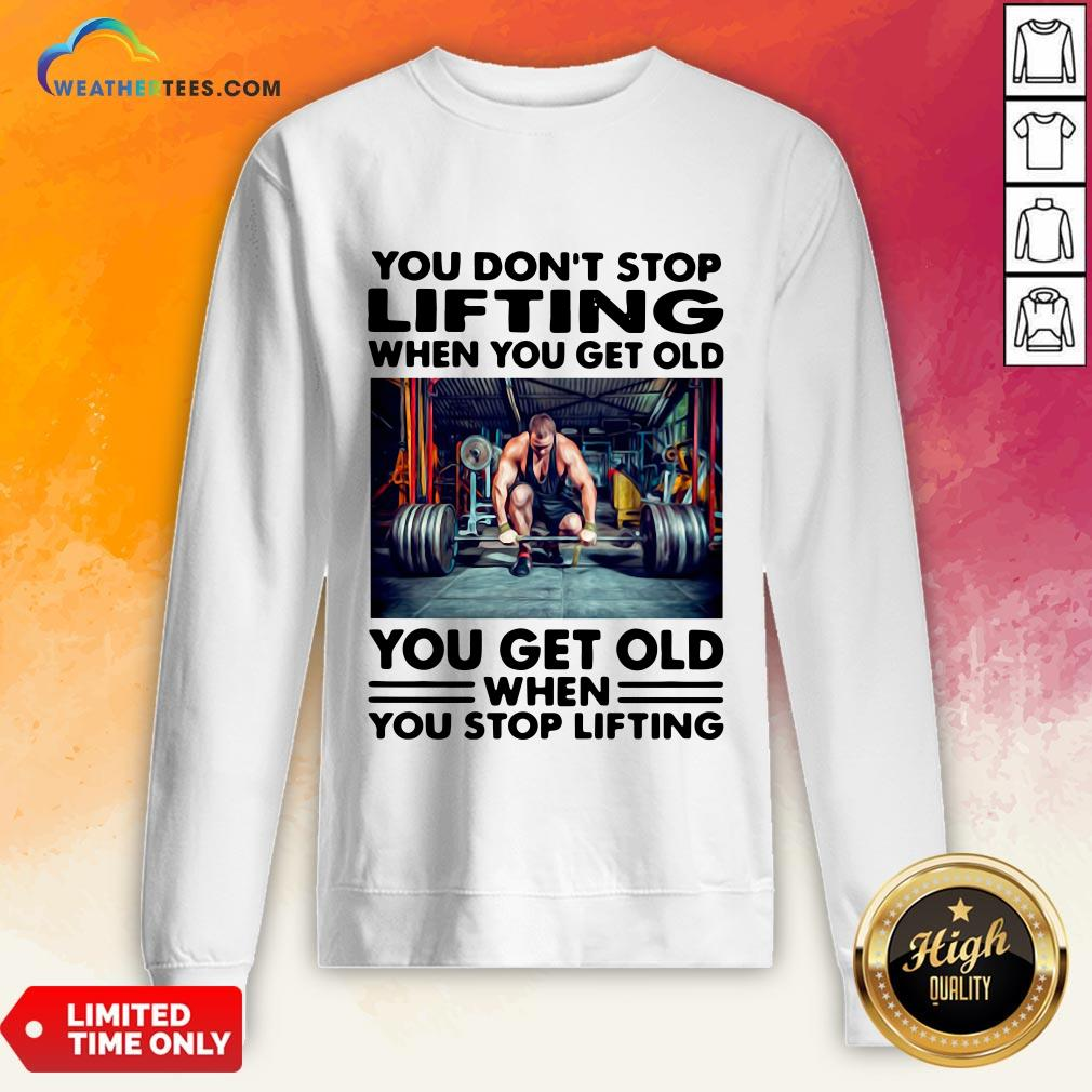 Will You Don't Stop Lifting When You Get Old You Get Old When You Stop Lifting Sweatshirt - Design By Weathertees.com