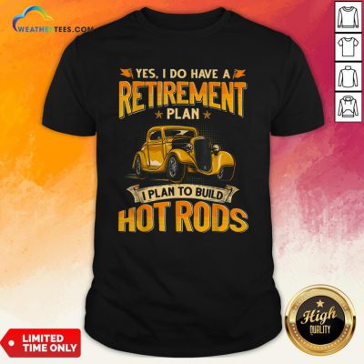 es I Do Have A Retirement Plan I Plan To Build Hot Rods Shirt