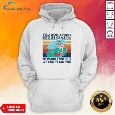 You Don't Have To Be Crazy To Paddle With Us We Can Train You Vintage Hoodie