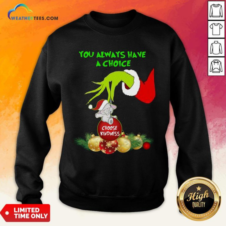 Bad Hand Grinch Holding Ornaments Elephant Choose Kindness You Always Have A Choice Christmas Sweatshirt - Design By Weathertees.com