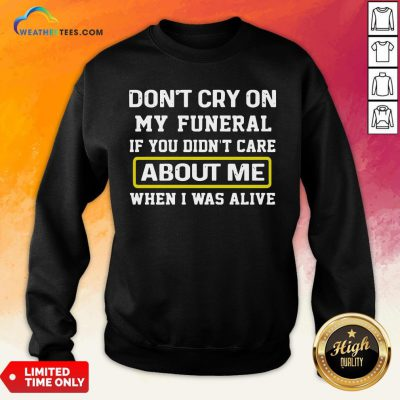 Cancel Don't Cry On My Funeral If You Didn't Care About Me When I Was Alive Sweatshirt - Design By Weathertees.com
