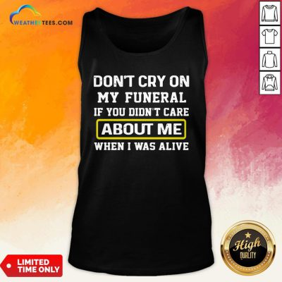 Cancel Don't Cry On My Funeral If You Didn't Care About Me When I Was Alive Tank Top - Design By Weathertees.com