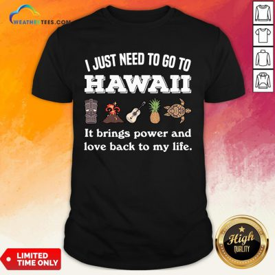 Cool I Just Need To Go To Hawaii It Brings Power And Love Back To My Life Shirt- Design By Weathertees.com
