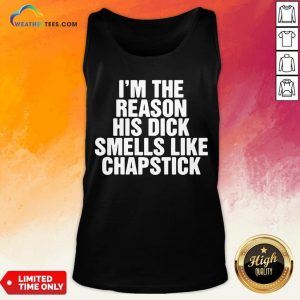 Drink I'm The Reason His Dick Smells Like Chapstick Tank Top- Design By Weathertees.com