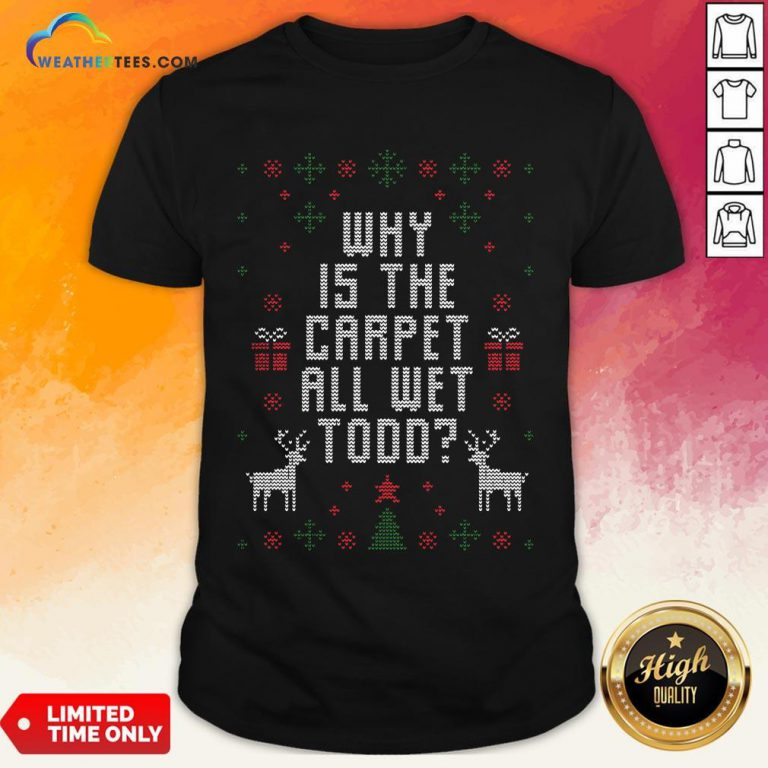 Funny Why Is The Carpet All Wet Todd Ugly Christmas Shirt - Design By Weathertees.com