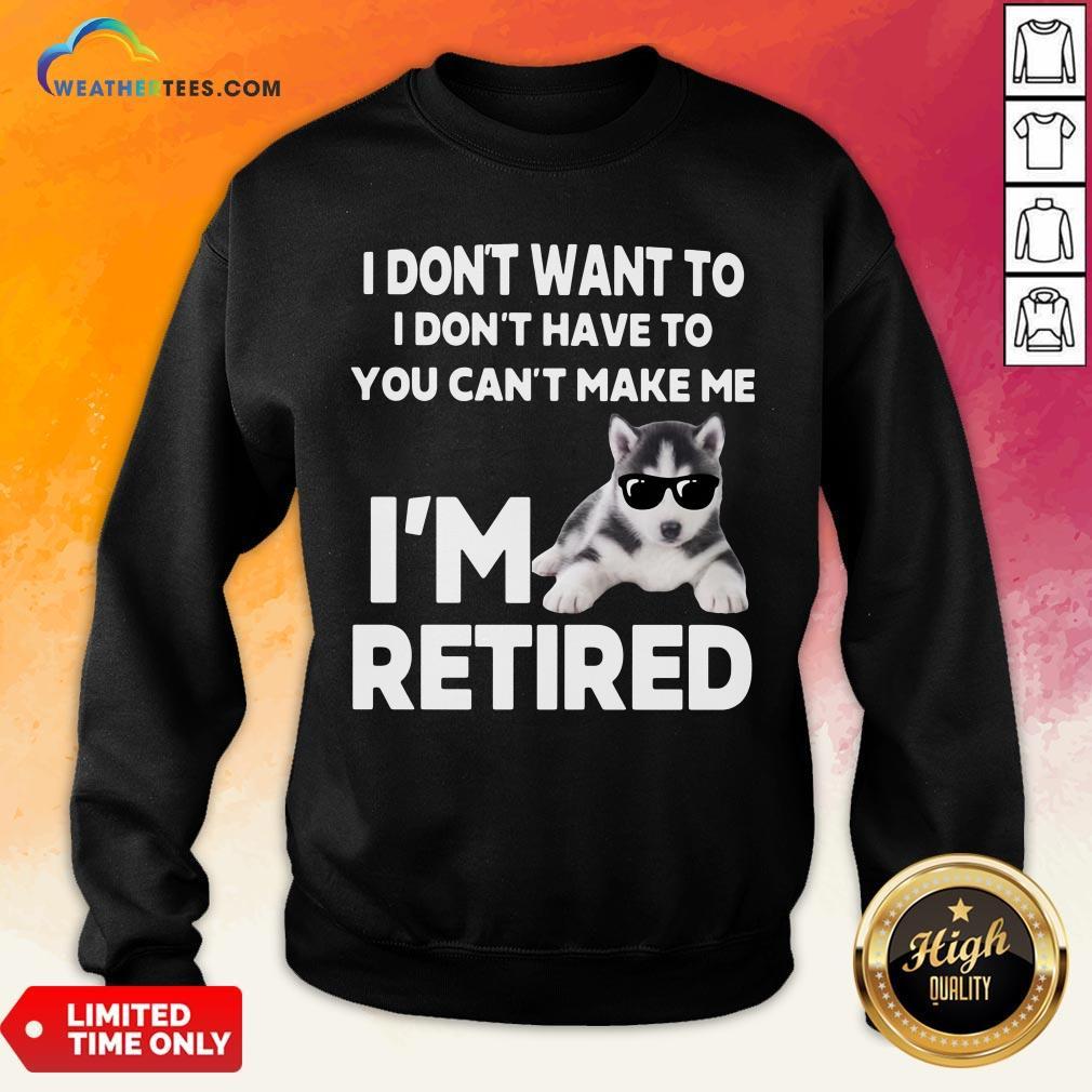 Good I Don't Want To I Don't Have To You Can't Make Me I'm Retired Dog Sweatshirt- Design By Weathertees.com