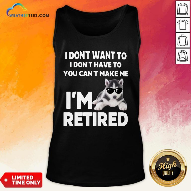 Good I Don't Want To I Don't Have To You Can't Make Me I'm Retired Dog Tank Top- Design By Weathertees.com