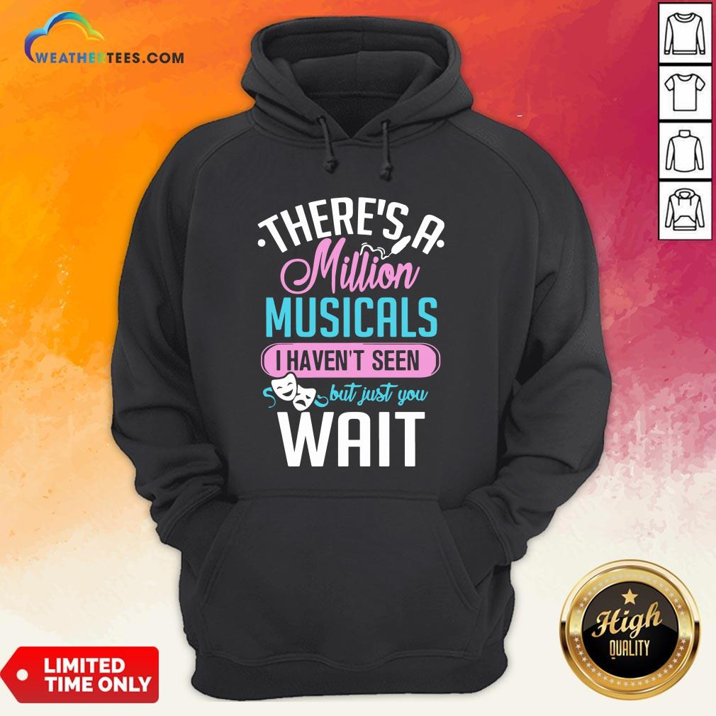 Happy There's A Million Musicals I Haven't Seen But Just You Wait Hoodie - Design By Weathertees.com