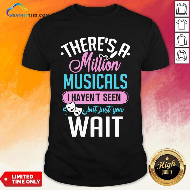 Happy There's A Million Musicals I Haven't Seen But Just You Wait Shirt - Design By Weathertees.com