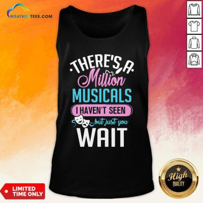 Happy There's A Million Musicals I Haven't Seen But Just You Wait Tank Top- Design By Weathertees.com