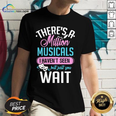 Happy There's A Million Musicals I Haven't Seen But Just You Wait V-neck - Design By Weathertees.com