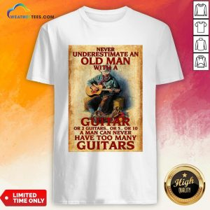 Old Never Underestimate An Old Man With A Guitar Or 2 Guitars Or 5 Or 10 A Man Can Never Have Too Many Guitars Shirt- Design By Weathertees.com