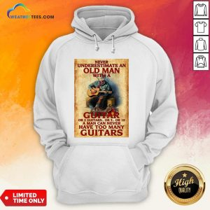 Old Never Underestimate An Old Man With A Guitar Or 2 Guitars Or 5 Or 10 A Man Can Never Have Too Many Guitars Hoodie - Design By Weathertees.com