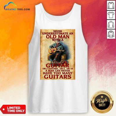 Old Never Underestimate An Old Man With A Guitar Or 2 Guitars Or 5 Or 10 A Man Can Never Have Too Many Guitars Tank Top - Design By Weathertees.com