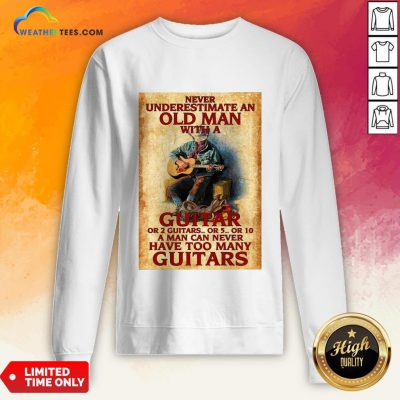 Old Never Underestimate An Old Man With A Guitar Or 2 Guitars Or 5 Or 10 A Man Can Never Have Too Many Guitars Sweatshirt - Design By Weathertees.com