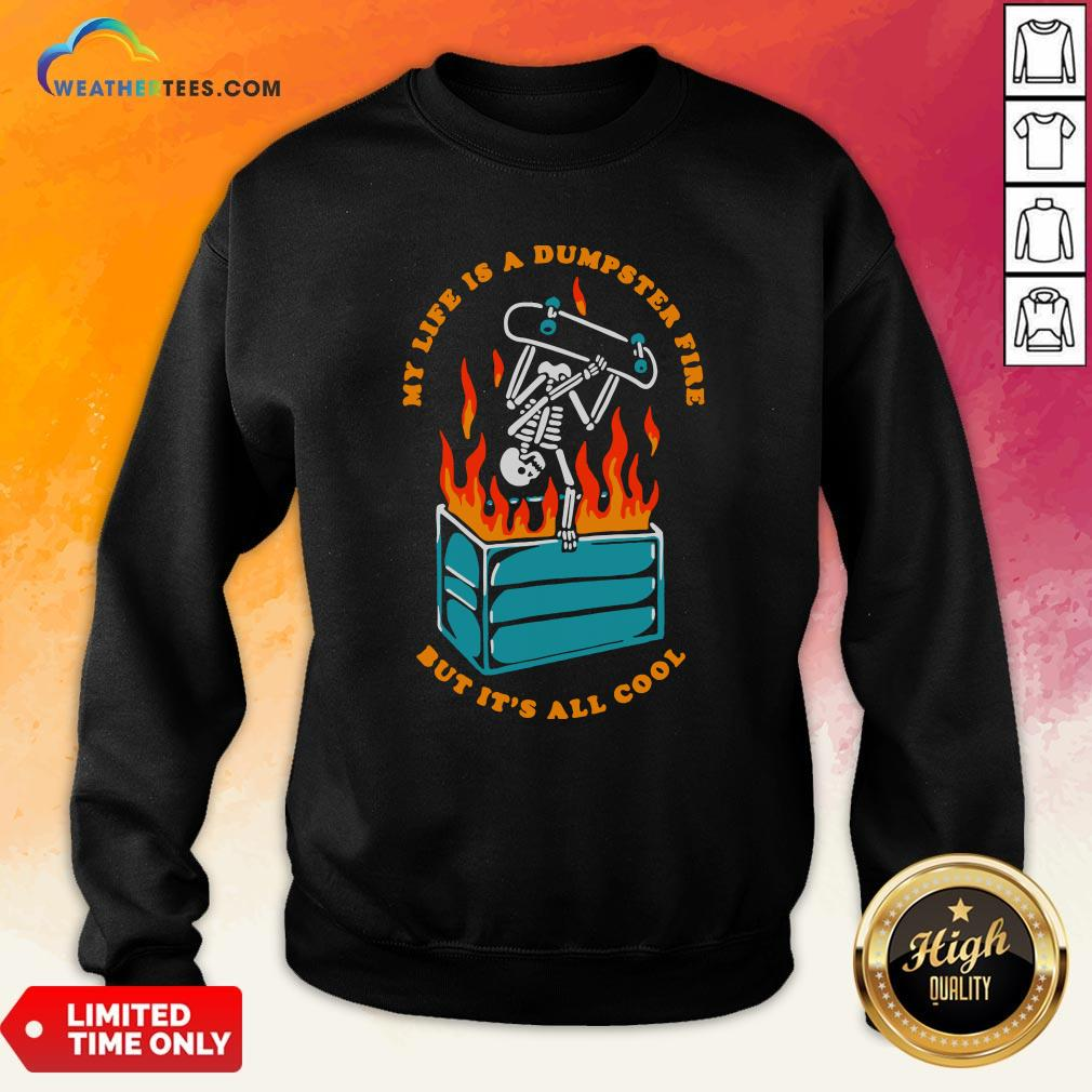 Pretty Skeleton My Life Is A Dumpster Fire But It's All Cool Sweatshirt - Design By Weathertees.com