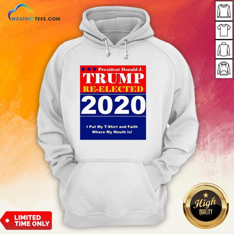 Short President Donald Trump Reelected 2020 I Put My T-shirt And Daith Where My Mouth Is Hoodie - Design By Weathertees.com