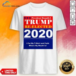 Short President Donald Trump Reelected 2020 I Put My T-shirt And Daith Where My Mouth Is Shirt - Design By Weathertees.com